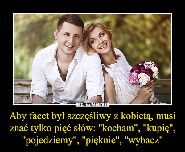 """Aby facet był szczęśliwy z kobietą, musi znać tylko pięć słów: ''kocham'', ''kupię'', ''pojedziemy'', ''pięknie'', ''wybacz"""" –"""