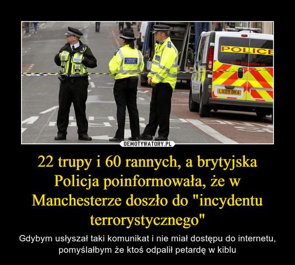 """22 trupy i 60 rannych, a brytyjska Policja poinformowała, że w Manchesterze doszło do """"incydentu terrorystycznego"""" – Gdybym usłyszał taki komunikat i nie miał dostępu do internetu, pomyślałbym że ktoś odpalił petardę w kiblu"""