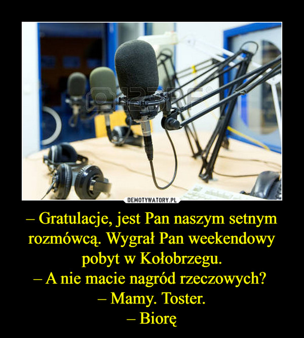 – Gratulacje, jest Pan naszym setnym rozmówcą. Wygrał Pan weekendowy pobyt w Kołobrzegu.– A nie macie nagród rzeczowych? – Mamy. Toster.– Biorę –