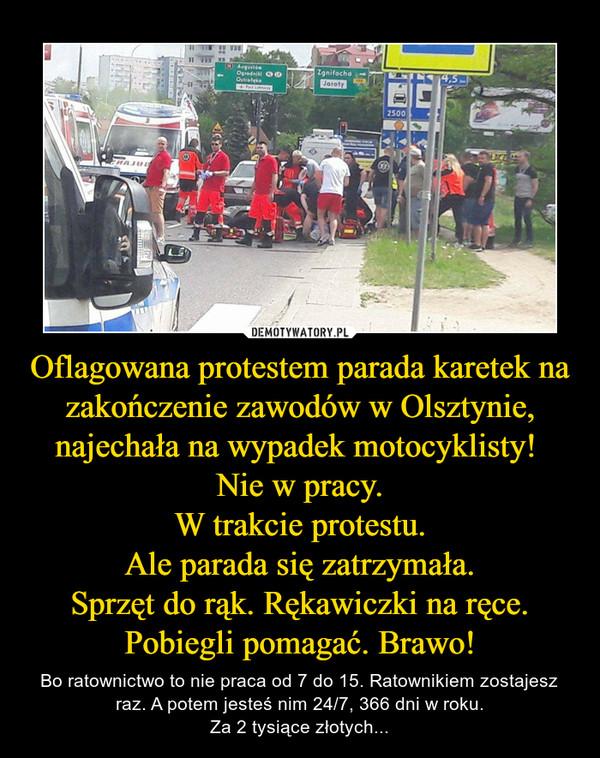 Oflagowana protestem parada karetek na zakończenie zawodów w Olsztynie, najechała na wypadek motocyklisty! Nie w pracy.W trakcie protestu.Ale parada się zatrzymała.Sprzęt do rąk. Rękawiczki na ręce. Pobiegli pomagać. Brawo! – Bo ratownictwo to nie praca od 7 do 15. Ratownikiem zostajesz raz. A potem jesteś nim 24/7, 366 dni w roku.Za 2 tysiące złotych...