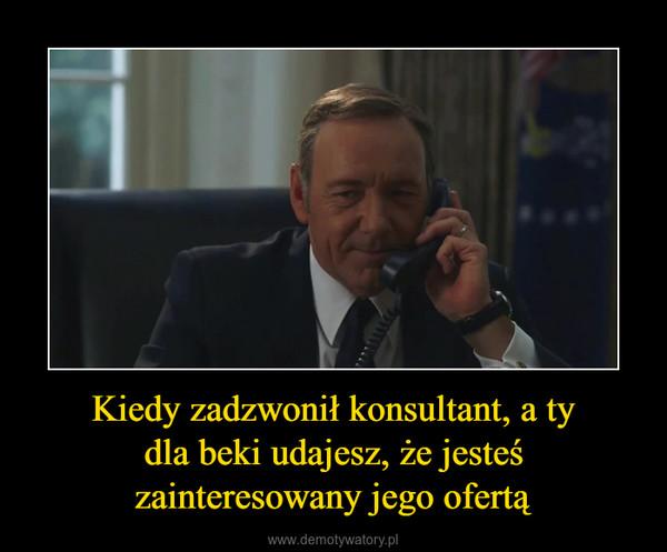 Kiedy zadzwonił konsultant, a tydla beki udajesz, że jesteś zainteresowany jego ofertą –