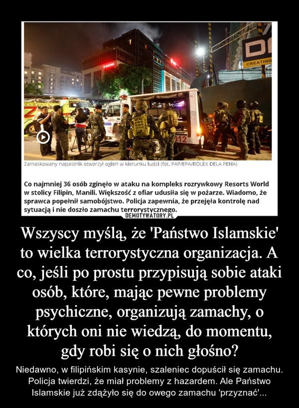Wszyscy myślą, że 'Państwo Islamskie' to wielka terrorystyczna organizacja. A co, jeśli po prostu przypisują sobie ataki osób, które, mając pewne problemy psychiczne, organizują zamachy, o których oni nie wiedzą, do momentu, gdy robi się o nich głośno? – Niedawno, w filipińskim kasynie, szaleniec dopuścił się zamachu. Policja twierdzi, że miał problemy z hazardem. Ale Państwo Islamskie już zdążyło się do owego zamachu 'przyznać'...