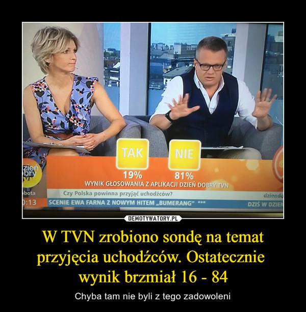 W TVN zrobiono sondę na temat przyjęcia uchodźców. Ostatecznie wynik brzmiał 16 - 84 – Chyba tam nie byli z tego zadowoleni