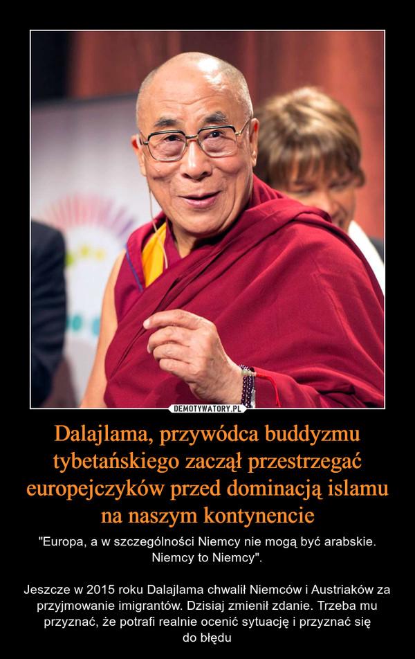 """Dalajlama, przywódca buddyzmu tybetańskiego zaczął przestrzegać europejczyków przed dominacją islamu na naszym kontynencie – """"Europa, a w szczególności Niemcy nie mogą być arabskie. Niemcy to Niemcy"""".Jeszcze w 2015 roku Dalajlama chwalił Niemców i Austriaków za przyjmowanie imigrantów. Dzisiaj zmienił zdanie. Trzeba mu przyznać, że potrafi realnie ocenić sytuację i przyznać siędo błędu"""