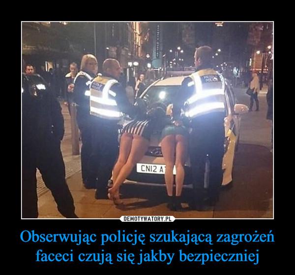 Obserwując policję szukającą zagrożeń faceci czują się jakby bezpieczniej –