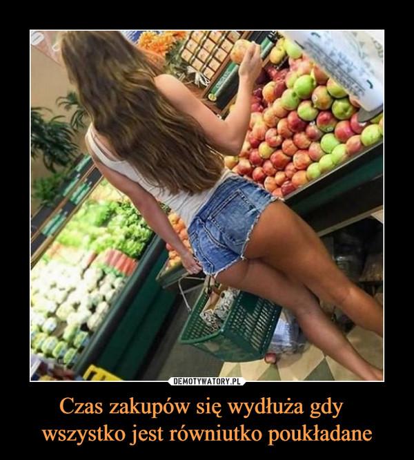 Czas zakupów się wydłuża gdy   wszystko jest równiutko poukładane –