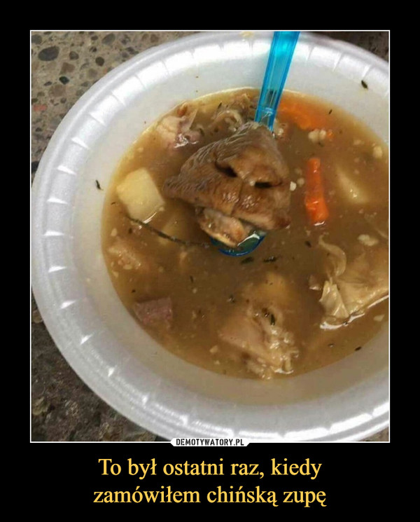 To był ostatni raz, kiedyzamówiłem chińską zupę –