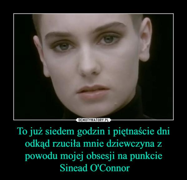 To już siedem godzin i piętnaście dni odkąd rzuciła mnie dziewczyna z powodu mojej obsesji na punkcie Sinead O'Connor –