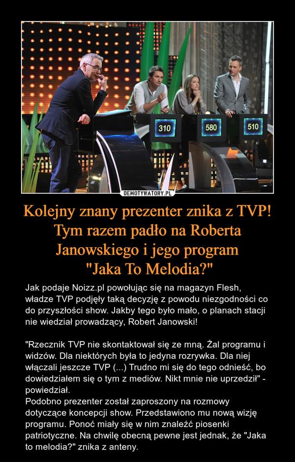"""Kolejny znany prezenter znika z TVP! Tym razem padło na Roberta Janowskiego i jego program """"Jaka To Melodia?"""" – Jak podaje Noizz.pl powołując się na magazyn Flesh, władze TVP podjęły taką decyzję z powodu niezgodności co do przyszłości show. Jakby tego było mało, o planach stacji nie wiedział prowadzący, Robert Janowski!""""Rzecznik TVP nie skontaktował się ze mną. Żal programu i widzów. Dla niektórych była to jedyna rozrywka. Dla niej włączali jeszcze TVP (...) Trudno mi się do tego odnieść, bo dowiedziałem się o tym z mediów. Nikt mnie nie uprzedził"""" - powiedział.Podobno prezenter został zaproszony na rozmowy dotyczące koncepcji show. Przedstawiono mu nową wizję programu. Ponoć miały się w nim znaleźć piosenki patriotyczne. Na chwilę obecną pewne jest jednak, że """"Jaka to melodia?"""" znika z anteny."""