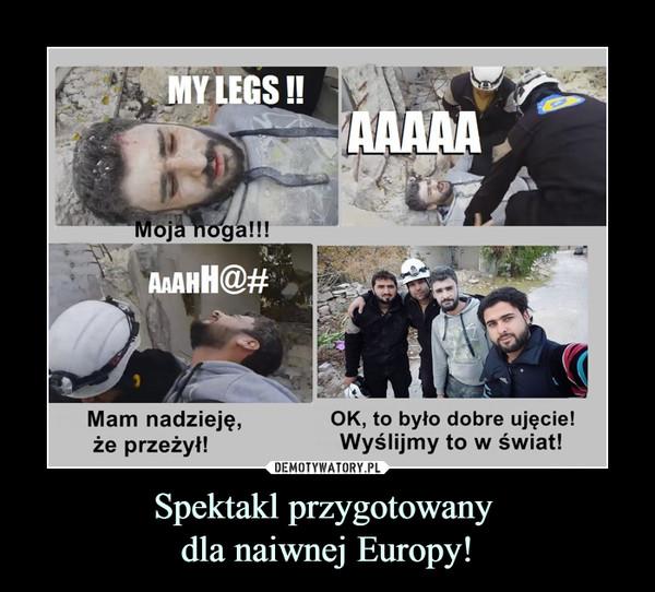 Spektakl przygotowany dla naiwnej Europy! –