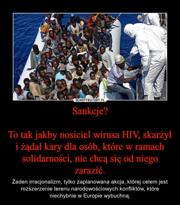 Sankcje?To tak jakby nosiciel wirusa HIV, skarżył i żądał kary dla osób, które w ramach solidarności, nie chcą się od niego zarazić. – Żaden irracjonalizm, tylko zaplanowana akcja, której celem jest rozszerzenie terenu narodowościowych konfliktów, które niechybnie w Europie wybuchną.