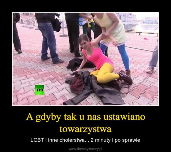 A gdyby tak u nas ustawiano towarzystwa – LGBT i inne cholerstwa... 2 minuty i po sprawie