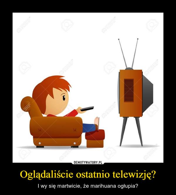 Oglądaliście ostatnio telewizję? – I wy się martwicie, że marihuana ogłupia?