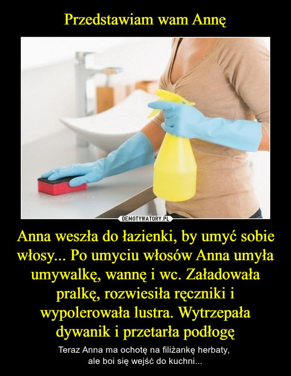 Anna weszła do łazienki, by umyć sobie włosy... Po umyciu włosów Anna umyła umywalkę, wannę i wc. Załadowała pralkę, rozwiesiła ręczniki i wypolerowała lustra. Wytrzepała dywanik i przetarła podłogę – Teraz Anna ma ochotę na filiżankę herbaty, ale boi się wejść do kuchni...