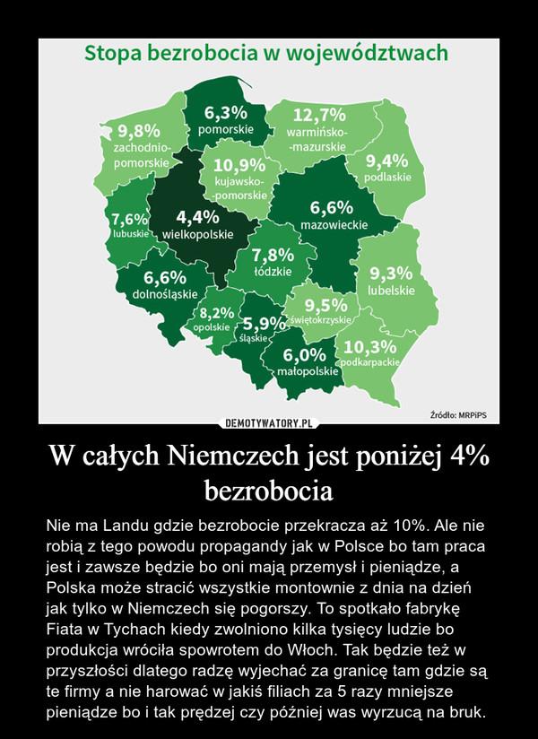 W całych Niemczech jest poniżej 4% bezrobocia – Nie ma Landu gdzie bezrobocie przekracza aż 10%. Ale nie robią z tego powodu propagandy jak w Polsce bo tam praca jest i zawsze będzie bo oni mają przemysł i pieniądze, a Polska może stracić wszystkie montownie z dnia na dzień jak tylko w Niemczech się pogorszy. To spotkało fabrykę Fiata w Tychach kiedy zwolniono kilka tysięcy ludzie bo produkcja wróciła spowrotem do Włoch. Tak będzie też w przyszłości dlatego radzę wyjechać za granicę tam gdzie są te firmy a nie harować w jakiś filiach za 5 razy mniejsze pieniądze bo i tak prędzej czy później was wyrzucą na bruk.