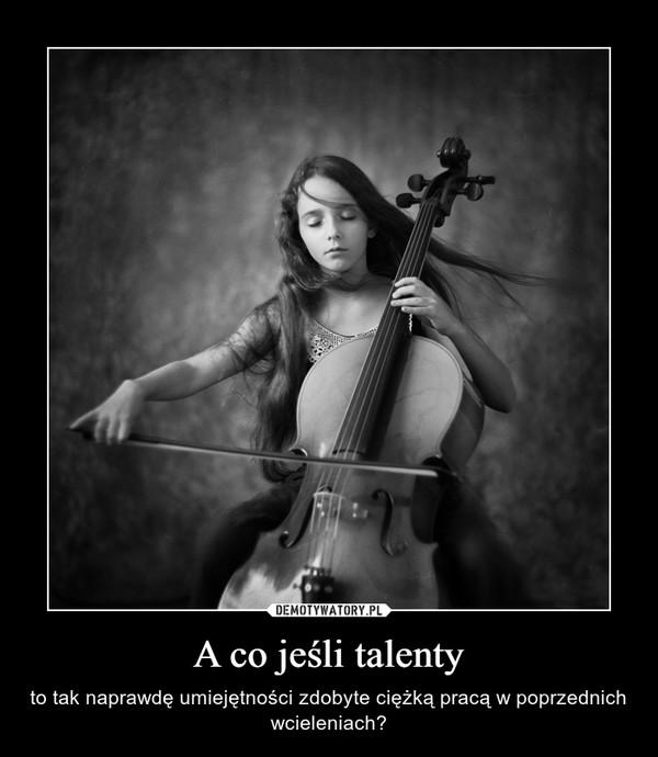 A co jeśli talenty – to tak naprawdę umiejętności zdobyte ciężką pracą w poprzednich wcieleniach?