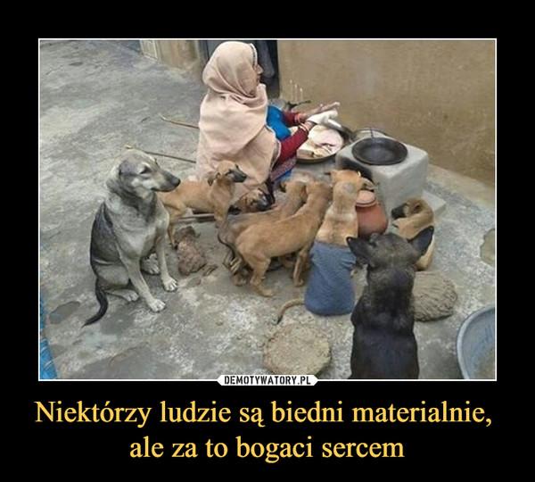 Niektórzy ludzie są biedni materialnie, ale za to bogaci sercem –