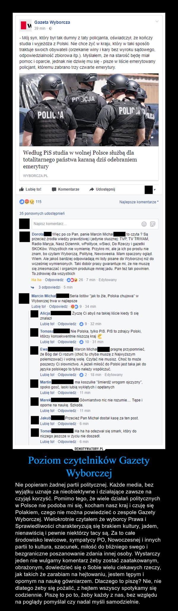 Poziom czytelników Gazety Wyborczej – Nie popieram żadnej partii politycznej. Każde media, bez wyjątku uznaje za nieobiektywne i działające zawsze na czyjąś korzyść. Pomimo tego, że wiele działań politycznych w Polsce nie podoba mi się, kocham nasz kraj i czuję się Polakiem, czego nie można powiedzieć o zespole Gazety Wyborczej. Wielokrotnie czytałem że wyborcy Prawa i Sprawiedliwości charakteryzują się brakiem kultury, jadem, nienawiścią i pewnie niektórzy tacy są. Za to całe środowisko lewicowe, sympatycy PO, Nowoczesnej i innych partii to kultura, szacunek, miłość do bliźniego swego i bezgraniczne poszanowanie zdania innej osoby. Wystarczy jeden nie wulgarny komentarz żeby zostać zaatakowanym, obrażonym, dowiedzieć się o Sobie wielu ciekawych rzeczy, jak takich że zarabiam na hejtowaniu, jestem tępym i opornym na naukę gówniarzem. Dlaczego to piszę? Nie, nie dlatego żeby się pożalić, z hejtem wszyscy spotykamy się codziennie. Piszę to po to, żeby każdy z nas, bez względu na poglądy pomyślał czy nadal myśli samodzielnie.