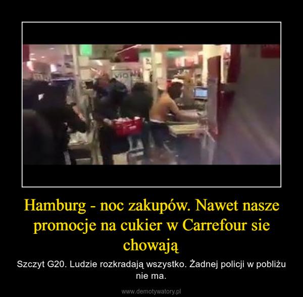 Hamburg - noc zakupów. Nawet nasze promocje na cukier w Carrefour sie chowają – Szczyt G20. Ludzie rozkradają wszystko. Żadnej policji w pobliżu nie ma.