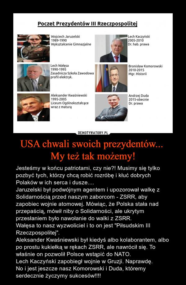 """USA chwali swoich prezydentów... My też tak możemy! – Jesteśmy w końcu patriotami, czy nie?! Musimy się tylko pozbyć tych, którzy chcą robić rozróbę i kłuć dobrych Polaków w ich serca i dusze....Jaruzelski był podwójnym agentem i upozorował walkę z Solidarnością przed naszym zaborcom - ZSRR, aby zapobiec wojnie atomowej. Mówiąc, że Polska stała nad przepaścią, mówił niby o Solidarności, ale ukrytym przesłaniem było nawołanie do walki z ZSRR. Wałęsa to nasz wyzwoliciel i to on jest """"Piłsudskim III Rzeczpospolitej"""". Aleksander Kwaśniewski był kiedyś albo kolaborantem, albo po prostu kukiełką w rękach ZSRR, ale nawrócił się. To właśnie on pozwolił Polsce wstąpić do NATO.Lech Kaczyński zapobiegł wojnie w Gruzji. Naprawdę.No i jest jeszcze nasz Komorowski i Duda, któremy serdecznie życzymy sukcesów!!!!"""