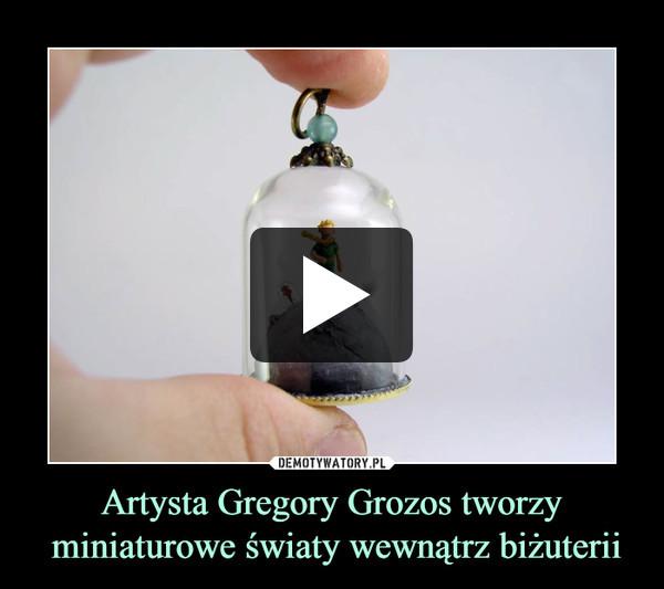 Artysta Gregory Grozos tworzy miniaturowe światy wewnątrz biżuterii –