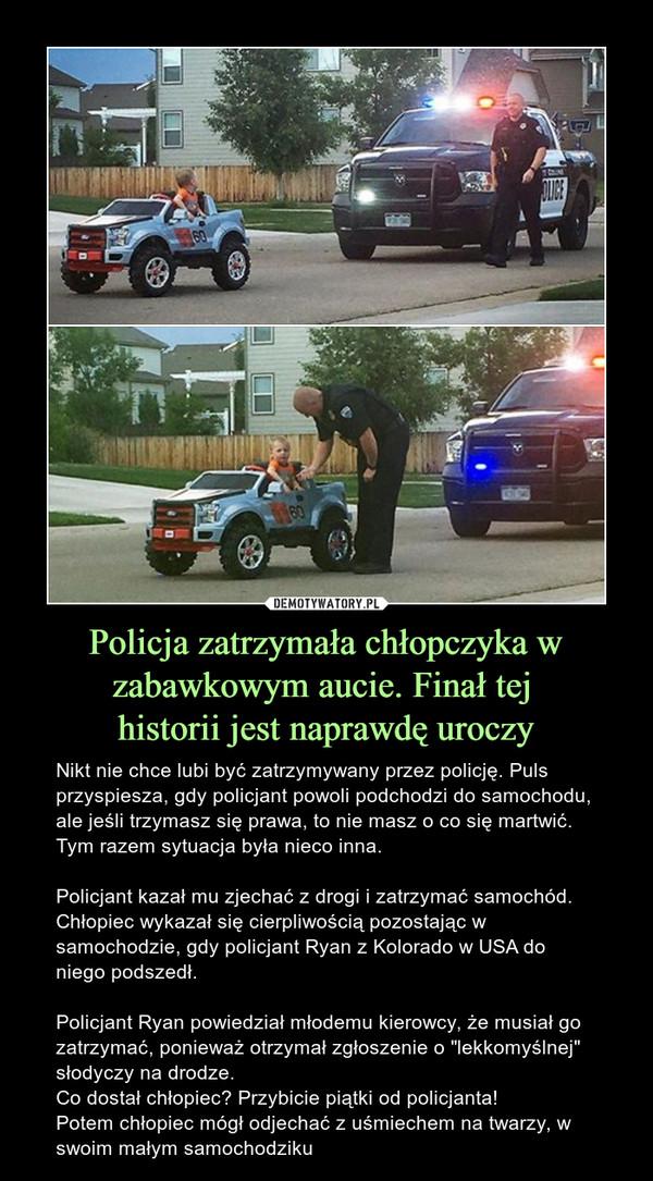 """Policja zatrzymała chłopczyka w zabawkowym aucie. Finał tej historii jest naprawdę uroczy – Nikt nie chce lubi być zatrzymywany przez policję. Puls przyspiesza, gdy policjant powoli podchodzi do samochodu, ale jeśli trzymasz się prawa, to nie masz o co się martwić. Tym razem sytuacja była nieco inna.Policjant kazał mu zjechać z drogi i zatrzymać samochód. Chłopiec wykazał się cierpliwością pozostając w samochodzie, gdy policjant Ryan z Kolorado w USA do niego podszedł.Policjant Ryan powiedział młodemu kierowcy, że musiał go zatrzymać, ponieważ otrzymał zgłoszenie o """"lekkomyślnej"""" słodyczy na drodze.Co dostał chłopiec? Przybicie piątki od policjanta!Potem chłopiec mógł odjechać z uśmiechem na twarzy, w swoim małym samochodziku"""