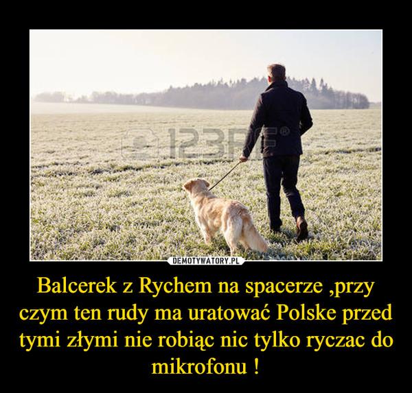 Balcerek z Rychem na spacerze ,przy czym ten rudy ma uratować Polske przed tymi złymi nie robiąc nic tylko ryczac do mikrofonu ! –