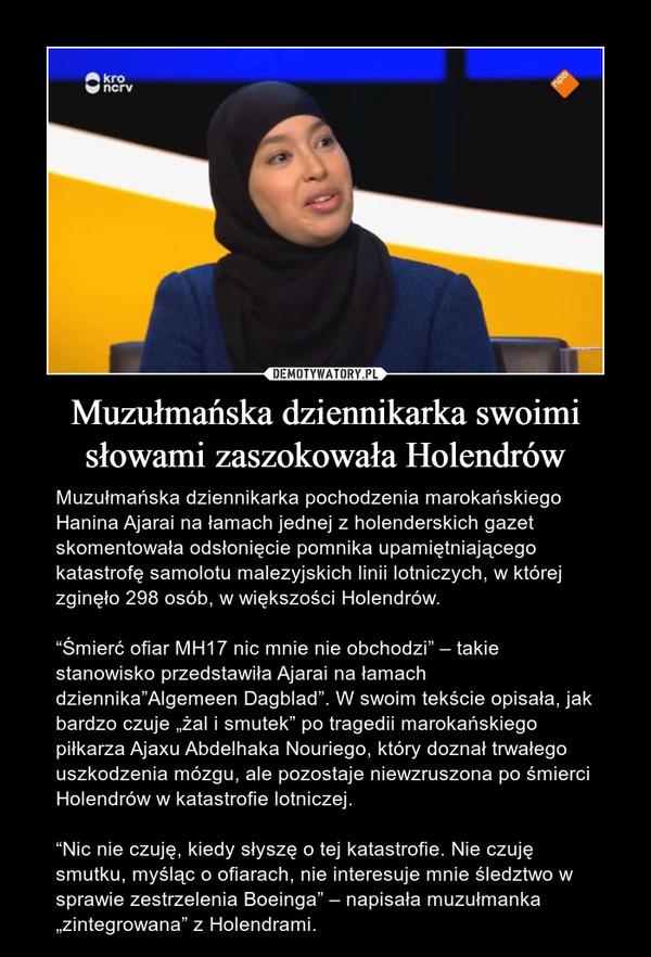 """Muzułmańska dziennikarka swoimi słowami zaszokowała Holendrów – Muzułmańska dziennikarka pochodzenia marokańskiego Hanina Ajarai na łamach jednej z holenderskich gazet skomentowała odsłonięcie pomnika upamiętniającego katastrofę samolotu malezyjskich linii lotniczych, w której zginęło 298 osób, w większości Holendrów.""""Śmierć ofiar MH17 nic mnie nie obchodzi"""" – takie stanowisko przedstawiła Ajarai na łamach dziennika""""Algemeen Dagblad"""". W swoim tekście opisała, jak bardzo czuje """"żal i smutek"""" po tragedii marokańskiego piłkarza Ajaxu Abdelhaka Nouriego, który doznał trwałego uszkodzenia mózgu, ale pozostaje niewzruszona po śmierci Holendrów w katastrofie lotniczej.""""Nic nie czuję, kiedy słyszę o tej katastrofie. Nie czuję smutku, myśląc o ofiarach, nie interesuje mnie śledztwo w sprawie zestrzelenia Boeinga"""" – napisała muzułmanka """"zintegrowana"""" z Holendrami."""