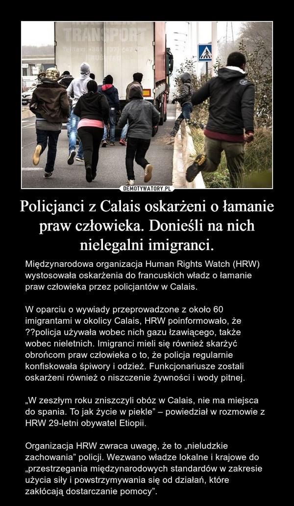 """Policjanci z Calais oskarżeni o łamanie praw człowieka. Donieśli na nich nielegalni imigranci. – Międzynarodowa organizacja Human Rights Watch (HRW) wystosowała oskarżenia do francuskich władz o łamanie praw człowieka przez policjantów w Calais.W oparciu o wywiady przeprowadzone z około 60 imigrantami w okolicy Calais, HRW poinformowało, że policja używała wobec nich gazu łzawiącego, także wobec nieletnich. Imigranci mieli się również skarżyć obrońcom praw człowieka o to, że policja regularnie konfiskowała śpiwory i odzież. Funkcjonariusze zostali oskarżeni również o niszczenie żywności i wody pitnej.""""W zeszłym roku zniszczyli obóz w Calais, nie ma miejsca do spania. To jak życie w piekle"""" – powiedział w rozmowie z HRW 29-letni obywatel Etiopii.Organizacja HRW zwraca uwagę, że to """"nieludzkie zachowania"""" policji. Wezwano władze lokalne i krajowe do """"przestrzegania międzynarodowych standardów w zakresie użycia siły i powstrzymywania się od działań, które zakłócają dostarczanie pomocy""""."""