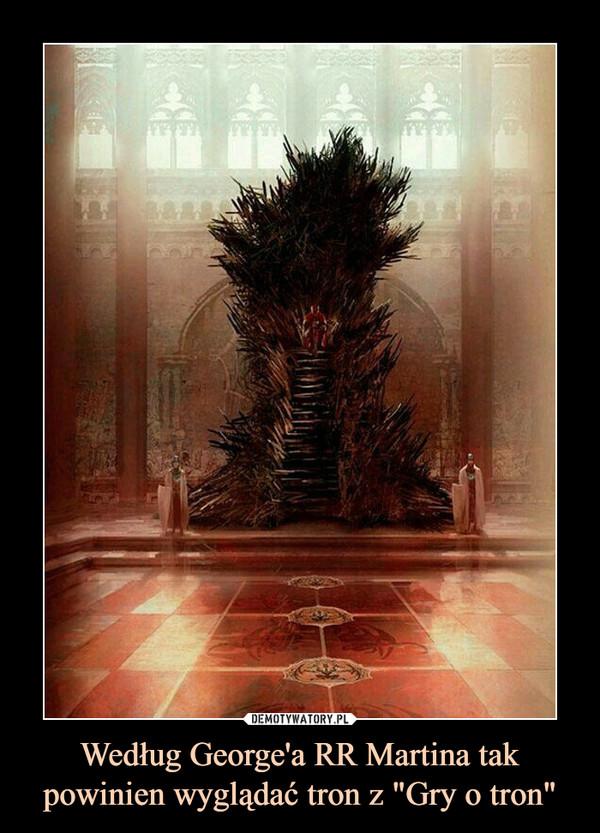 """Według George'a RR Martina tak powinien wyglądać tron z """"Gry o tron"""" –"""