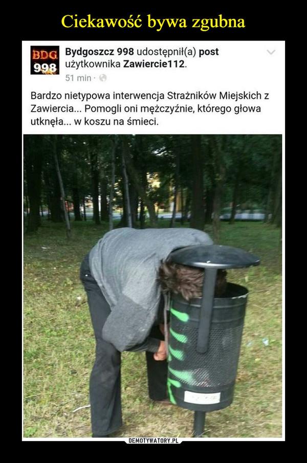 –  BydgoszczBardzo nietypowa interwencja strażników miejskich z Zawiercia. Pomogli oni mężczyźnie, którego głowa utknęła... w koszu na śmieci