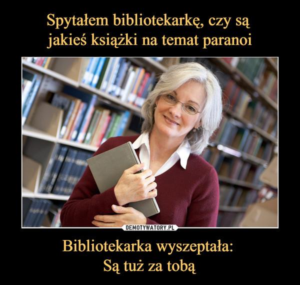 Bibliotekarka wyszeptała: Są tuż za tobą –