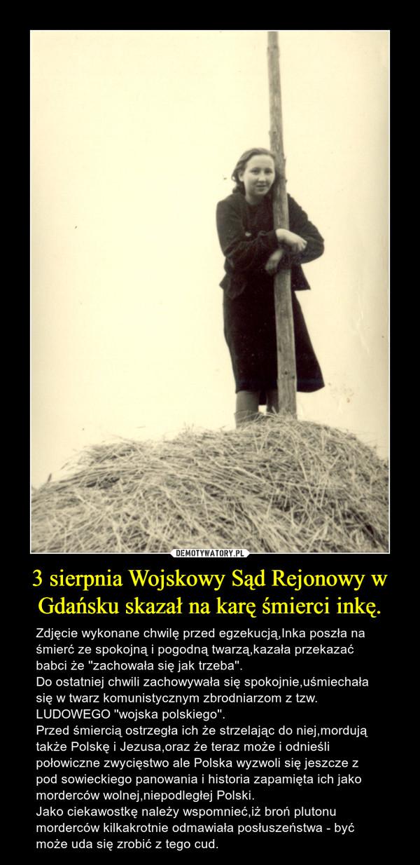 3 sierpnia Wojskowy Sąd Rejonowy w Gdańsku skazał na karę śmierci inkę. – Zdjęcie wykonane chwilę przed egzekucją,Inka poszła na śmierć ze spokojną i pogodną twarzą,kazała przekazać babci że ''zachowała się jak trzeba''.Do ostatniej chwili zachowywała się spokojnie,uśmiechała się w twarz komunistycznym zbrodniarzom z tzw. LUDOWEGO ''wojska polskiego''.Przed śmiercią ostrzegła ich że strzelając do niej,mordują także Polskę i Jezusa,oraz że teraz może i odnieśli połowiczne zwycięstwo ale Polska wyzwoli się jeszcze z pod sowieckiego panowania i historia zapamięta ich jako morderców wolnej,niepodległej Polski.Jako ciekawostkę należy wspomnieć,iż broń plutonu morderców kilkakrotnie odmawiała posłuszeństwa - być może uda się zrobić z tego cud.