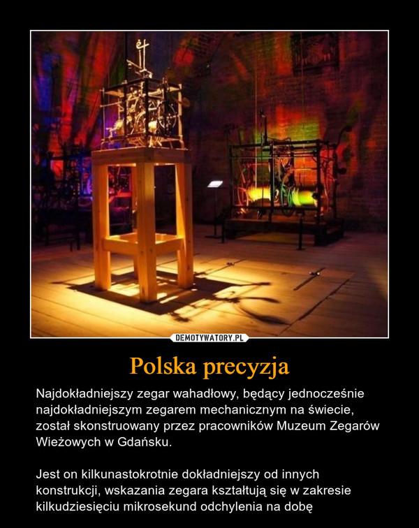 Polska precyzja – Najdokładniejszy zegar wahadłowy, będący jednocześnie najdokładniejszym zegarem mechanicznym na świecie, został skonstruowany przez pracowników Muzeum Zegarów Wieżowych w Gdańsku. Jest on kilkunastokrotnie dokładniejszy od innych konstrukcji, wskazania zegara kształtują się w zakresie kilkudziesięciu mikrosekund odchylenia na dobę