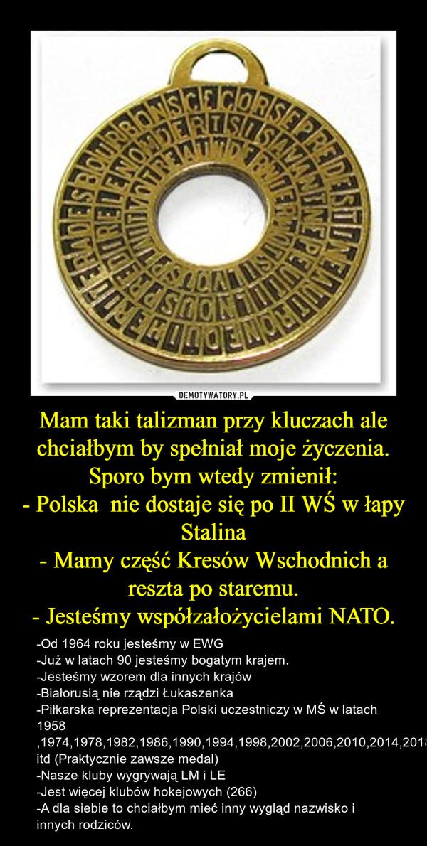 Mam taki talizman przy kluczach ale chciałbym by spełniał moje życzenia.Sporo bym wtedy zmienił:- Polska  nie dostaje się po II WŚ w łapy Stalina- Mamy część Kresów Wschodnich a reszta po staremu.- Jesteśmy współzałożycielami NATO. – -Od 1964 roku jesteśmy w EWG-Już w latach 90 jesteśmy bogatym krajem.-Jesteśmy wzorem dla innych krajów-Białorusią nie rządzi Łukaszenka-Piłkarska reprezentacja Polski uczestniczy w MŚ w latach 1958 ,1974,1978,1982,1986,1990,1994,1998,2002,2006,2010,2014,2018 itd (Praktycznie zawsze medal)-Nasze kluby wygrywają LM i LE-Jest więcej klubów hokejowych (266)-A dla siebie to chciałbym mieć inny wygląd nazwisko i innych rodziców.