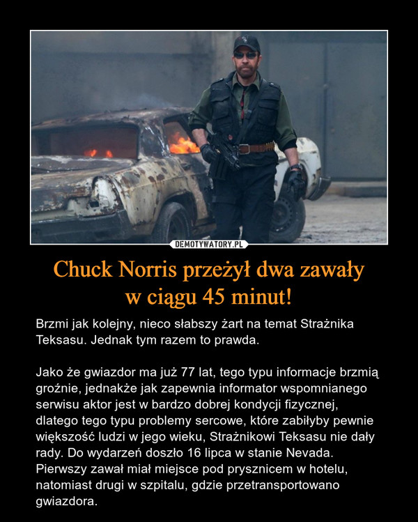 Chuck Norris przeżył dwa zawaływ ciągu 45 minut! – Brzmi jak kolejny, nieco słabszy żart na temat Strażnika Teksasu. Jednak tym razem to prawda.Jako że gwiazdor ma już 77 lat, tego typu informacje brzmią groźnie, jednakże jak zapewnia informator wspomnianego serwisu aktor jest w bardzo dobrej kondycji fizycznej, dlatego tego typu problemy sercowe, które zabiłyby pewnie większość ludzi w jego wieku, Strażnikowi Teksasu nie dały rady. Do wydarzeń doszło 16 lipca w stanie Nevada. Pierwszy zawał miał miejsce pod prysznicem w hotelu, natomiast drugi w szpitalu, gdzie przetransportowano gwiazdora.