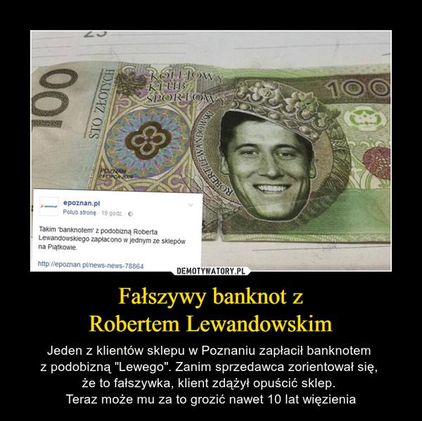 """Fałszywy banknot zRobertem Lewandowskim – Jeden z klientów sklepu w Poznaniu zapłacił banknotem z podobizną """"Lewego"""". Zanim sprzedawca zorientował się, że to fałszywka, klient zdążył opuścić sklep. Teraz może mu za to grozić nawet 10 lat więzienia"""