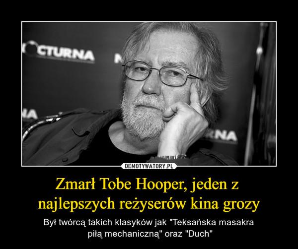 """Zmarł Tobe Hooper, jeden z najlepszych reżyserów kina grozy – Był twórcą takich klasyków jak """"Teksańska masakra piłą mechaniczną"""" oraz """"Duch"""""""