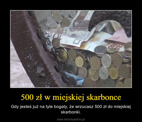 500 zł w miejskiej skarbonce – Gdy jesteś już na tyle bogaty, że wrzucasz 500 zł do miejskiej skarbonki.