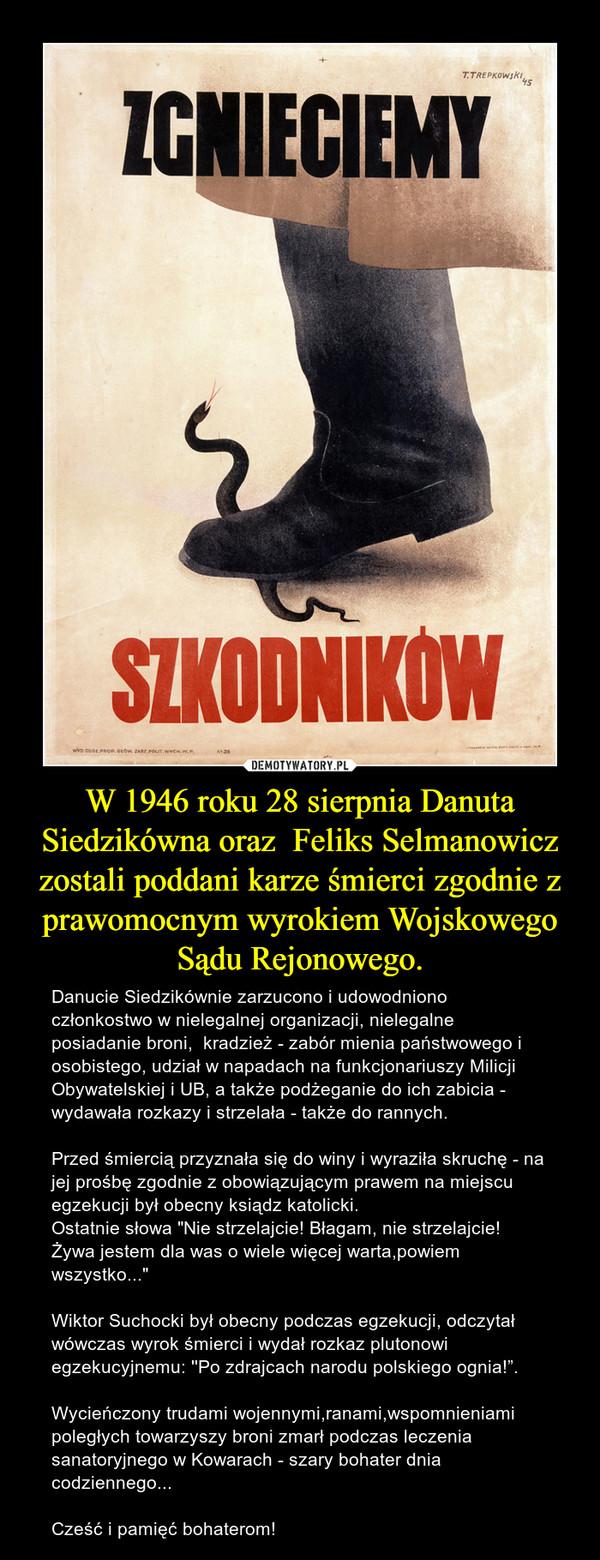 """W 1946 roku 28 sierpnia Danuta Siedzikówna oraz  Feliks Selmanowicz zostali poddani karze śmierci zgodnie z prawomocnym wyrokiem Wojskowego Sądu Rejonowego. – Danucie Siedzikównie zarzucono i udowodniono członkostwo w nielegalnej organizacji, nielegalne posiadanie broni,  kradzież - zabór mienia państwowego i osobistego, udział w napadach na funkcjonariuszy Milicji Obywatelskiej i UB, a także podżeganie do ich zabicia - wydawała rozkazy i strzelała - także do rannych.Przed śmiercią przyznała się do winy i wyraziła skruchę - na jej prośbę zgodnie z obowiązującym prawem na miejscu egzekucji był obecny ksiądz katolicki.Ostatnie słowa """"Nie strzelajcie! Błagam, nie strzelajcie! Żywa jestem dla was o wiele więcej warta,powiem wszystko...""""Wiktor Suchocki był obecny podczas egzekucji, odczytał wówczas wyrok śmierci i wydał rozkaz plutonowi egzekucyjnemu: ''Po zdrajcach narodu polskiego ognia!"""".Wycieńczony trudami wojennymi,ranami,wspomnieniami poległych towarzyszy broni zmarł podczas leczenia sanatoryjnego w Kowarach - szary bohater dnia codziennego...Cześć i pamięć bohaterom!"""