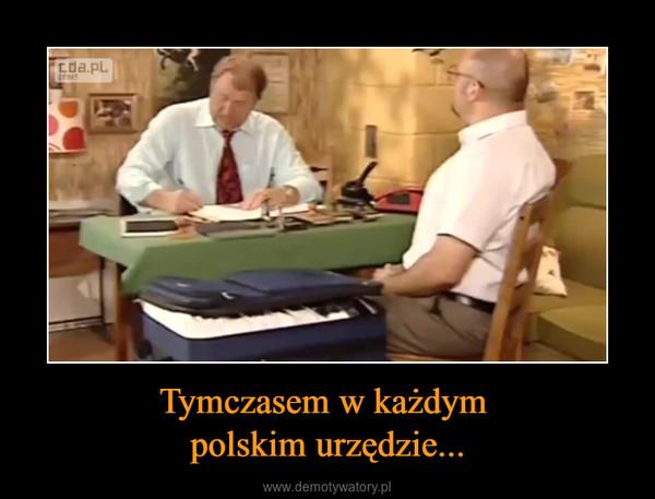 Tymczasem w każdym polskim urzędzie... –