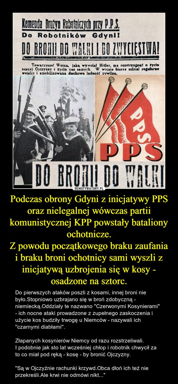 """Podczas obrony Gdyni z inicjatywy PPS oraz nielegalnej wówczas partii komunistycznej KPP powstały bataliony ochotnicze.Z powodu początkowego braku zaufania i braku broni ochotnicy sami wyszli z inicjatywą uzbrojenia się w kosy - osadzone na sztorc. – Do pierwszych ataków poszli z kosami, innej broni nie było.Stopniowo uzbrajano się w broń zdobyczną - niemiecką.Oddziały te nazwano ''Czerwonymi Kosynierami"""" - ich nocne ataki prowadzone z zupełnego zaskoczenia i użycie kos budziły trwogę u Niemców - nazywali ich ''czarnymi diabłami''.Złapanych kosynierów Niemcy od razu rozstrzeliwali. I podobnie jak sto lat wcześniej chłop i robotnik chwycił za to co miał pod ręką - kosę - by bronić Ojczyzny.''Są w Ojczyźnie rachunki krzywd.Obca dłoń ich też nie przekreśli.Ale krwi nie odmówi nikt..."""""""