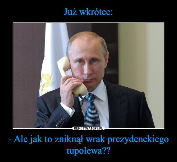 - Ale jak to zniknął wrak prezydenckiego tupolewa?? –