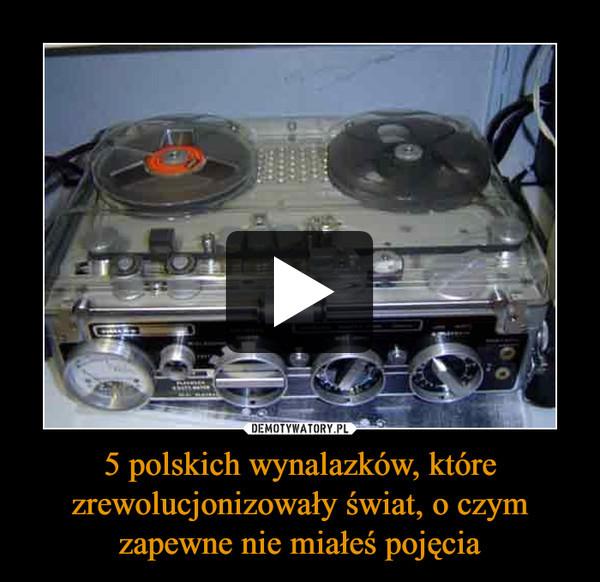5 polskich wynalazków, które zrewolucjonizowały świat, o czym zapewne nie miałeś pojęcia –