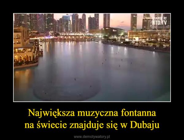 Największa muzyczna fontannana świecie znajduje się w Dubaju –