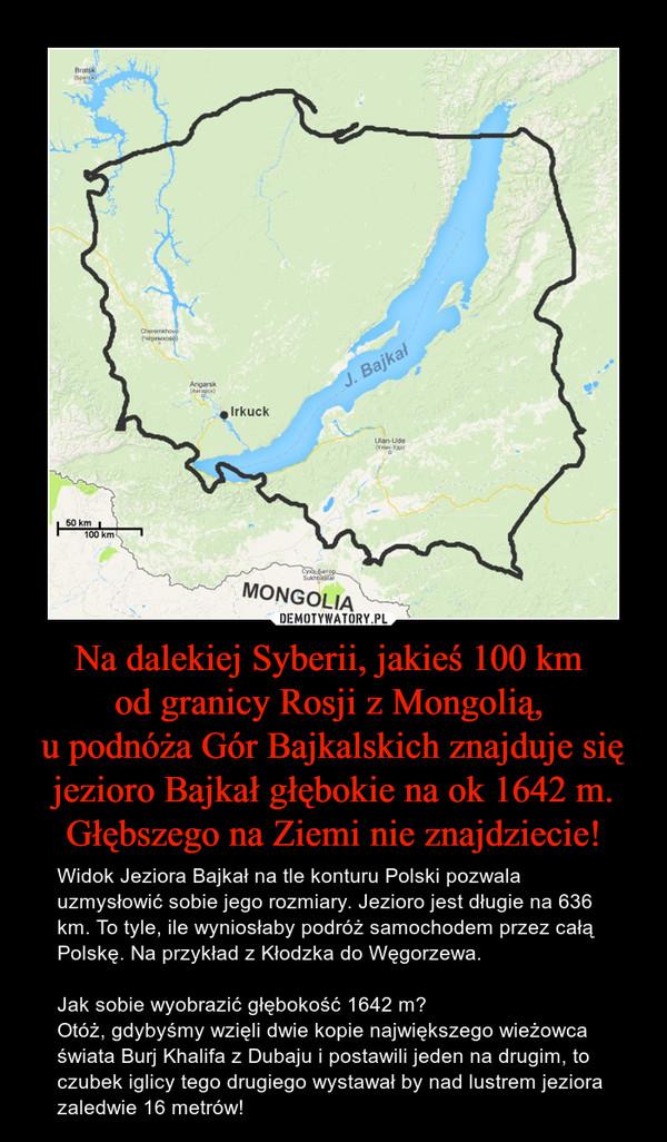 Na dalekiej Syberii, jakieś 100 km od granicy Rosji z Mongolią, u podnóża Gór Bajkalskich znajduje się jezioro Bajkał głębokie na ok 1642 m. Głębszego na Ziemi nie znajdziecie! – Widok Jeziora Bajkał na tle konturu Polski pozwala uzmysłowić sobie jego rozmiary. Jezioro jest długie na 636 km. To tyle, ile wyniosłaby podróż samochodem przez całą Polskę. Na przykład z Kłodzka do Węgorzewa.Jak sobie wyobrazić głębokość 1642 m? Otóż, gdybyśmy wzięli dwie kopie największego wieżowca świata Burj Khalifa z Dubaju i postawili jeden na drugim, to czubek iglicy tego drugiego wystawał by nad lustrem jeziora zaledwie 16 metrów!