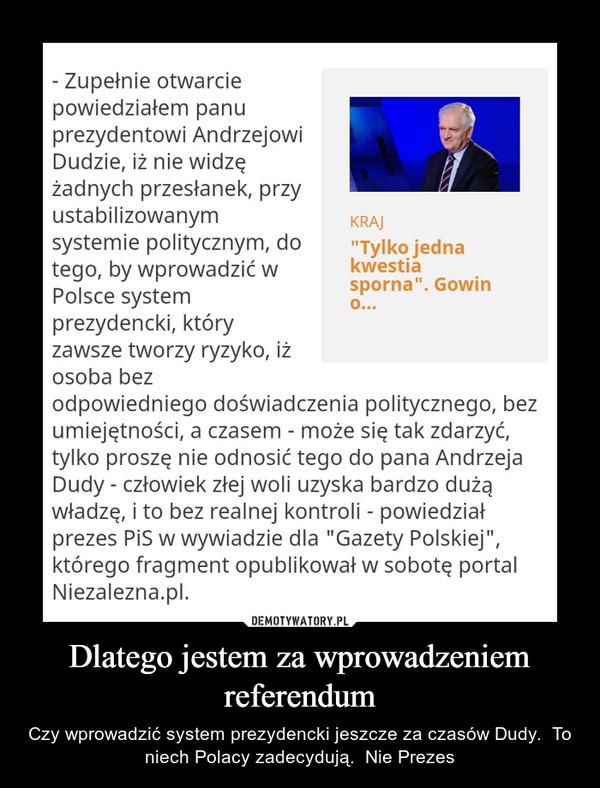 Dlatego jestem za wprowadzeniem referendum – Czy wprowadzić system prezydencki jeszcze za czasów Dudy.  To niech Polacy zadecydują.  Nie Prezes