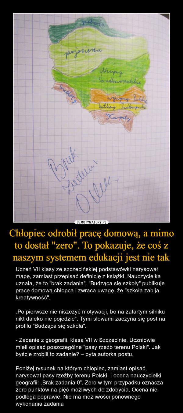 """Chłopiec odrobił pracę domową, a mimo to dostał """"zero"""". To pokazuje, że coś z naszym systemem edukacji jest nie tak – Uczeń VII klasy ze szczecińskiej podstawówki narysował mapę, zamiast przepisać definicję z książki. Nauczycielka uznała, że to """"brak zadania"""". """"Budząca się szkoły"""" publikuje pracę domową chłopca i zwraca uwagę, że """"szkoła zabija kreatywność"""".""""Po pierwsze nie niszczyć motywacji, bo na zatartym silniku nikt daleko nie pojedzie"""". Tymi słowami zaczyna się post na profilu """"Budząca się szkoła"""".- Zadanie z geografii, klasa VII w Szczecinie. Uczniowie mieli opisać poszczególne """"pasy rzeźb terenu Polski"""". Jak byście zrobili to zadanie? – pyta autorka postu.Poniżej rysunek na którym chłopiec, zamiast opisać, narysował pasy rzeźby terenu Polski. I ocena nauczycielki geografii: """"Brak zadania 0"""". Zero w tym przypadku oznacza zero punktów na pięć możliwych do zdobycia. Ocena nie podlega poprawie. Nie ma możliwości ponownego wykonania zadania"""