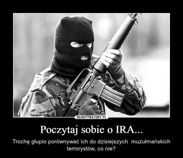 Poczytaj sobie o IRA... – Trochę głupio porównywać ich do dzisiejszych  muzułmańskich terrorystów, co nie?