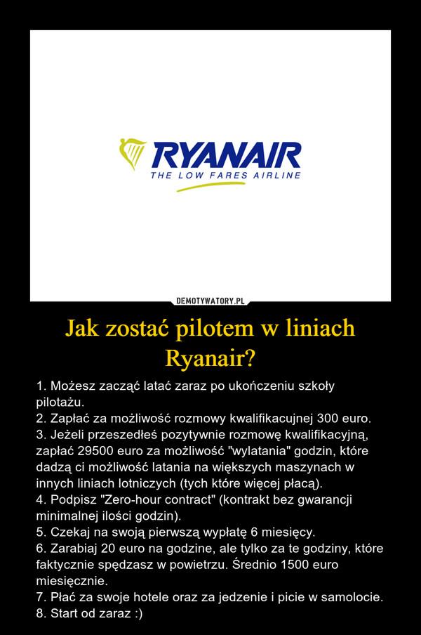 """Jak zostać pilotem w liniach Ryanair? – 1. Możesz zacząć latać zaraz po ukończeniu szkoły pilotażu.2. Zapłać za możliwość rozmowy kwalifikacujnej 300 euro.3. Jeżeli przeszedłeś pozytywnie rozmowę kwalifikacyjną, zapłać 29500 euro za możliwość """"wylatania"""" godzin, które dadzą ci możliwość latania na większych maszynach w innych liniach lotniczych (tych które więcej płacą).4. Podpisz """"Zero-hour contract"""" (kontrakt bez gwarancji minimalnej ilości godzin).5. Czekaj na swoją pierwszą wypłatę 6 miesięcy.6. Zarabiaj 20 euro na godzine, ale tylko za te godziny, które faktycznie spędzasz w powietrzu. Średnio 1500 euro miesięcznie.7. Płać za swoje hotele oraz za jedzenie i picie w samolocie.8. Start od zaraz :)"""